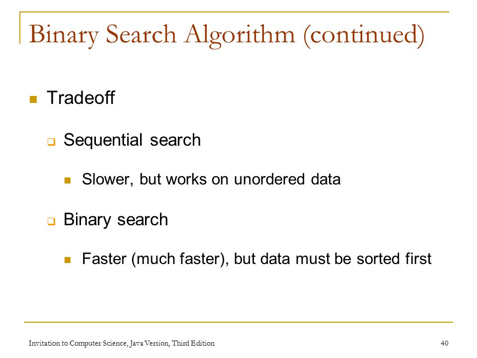 Invitation to Computer Science, Java Version, Third Edition 40 Binary Search Algorithm (continued) Tradeoff  Sequential search Slower, but works on unordered data  Binary search Faster (much faster), but data must be sorted first