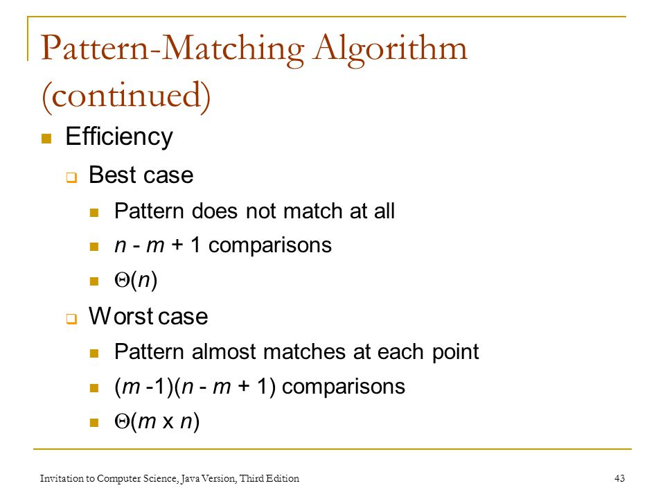 Invitation to Computer Science, Java Version, Third Edition 43 Pattern-Matching Algorithm (continued) Efficiency  Best case Pattern does not match at all n - m + 1 comparisons  (n)  Worst case Pattern almost matches at each point (m -1)(n - m + 1) comparisons  (m x n)