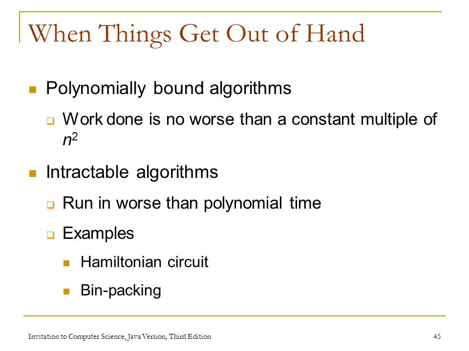 Invitation to Computer Science, Java Version, Third Edition 45 When Things Get Out of Hand Polynomially bound algorithms  Work done is no worse than a constant multiple of n 2 Intractable algorithms  Run in worse than polynomial time  Examples Hamiltonian circuit Bin-packing