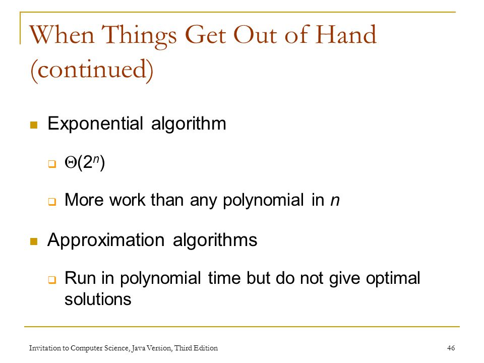 Invitation to Computer Science, Java Version, Third Edition 46 When Things Get Out of Hand (continued) Exponential algorithm   (2 n )  More work than any polynomial in n Approximation algorithms  Run in polynomial time but do not give optimal solutions