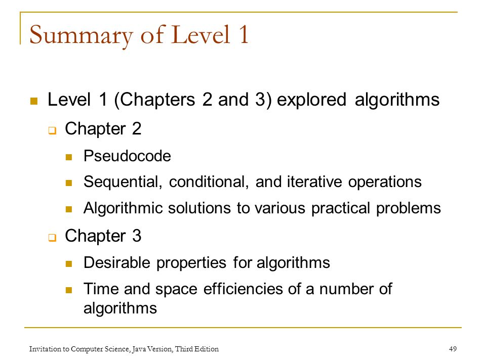 Invitation to Computer Science, Java Version, Third Edition 49 Summary of Level 1 Level 1 (Chapters 2 and 3) explored algorithms  Chapter 2 Pseudocode Sequential, conditional, and iterative operations Algorithmic solutions to various practical problems  Chapter 3 Desirable properties for algorithms Time and space efficiencies of a number of algorithms
