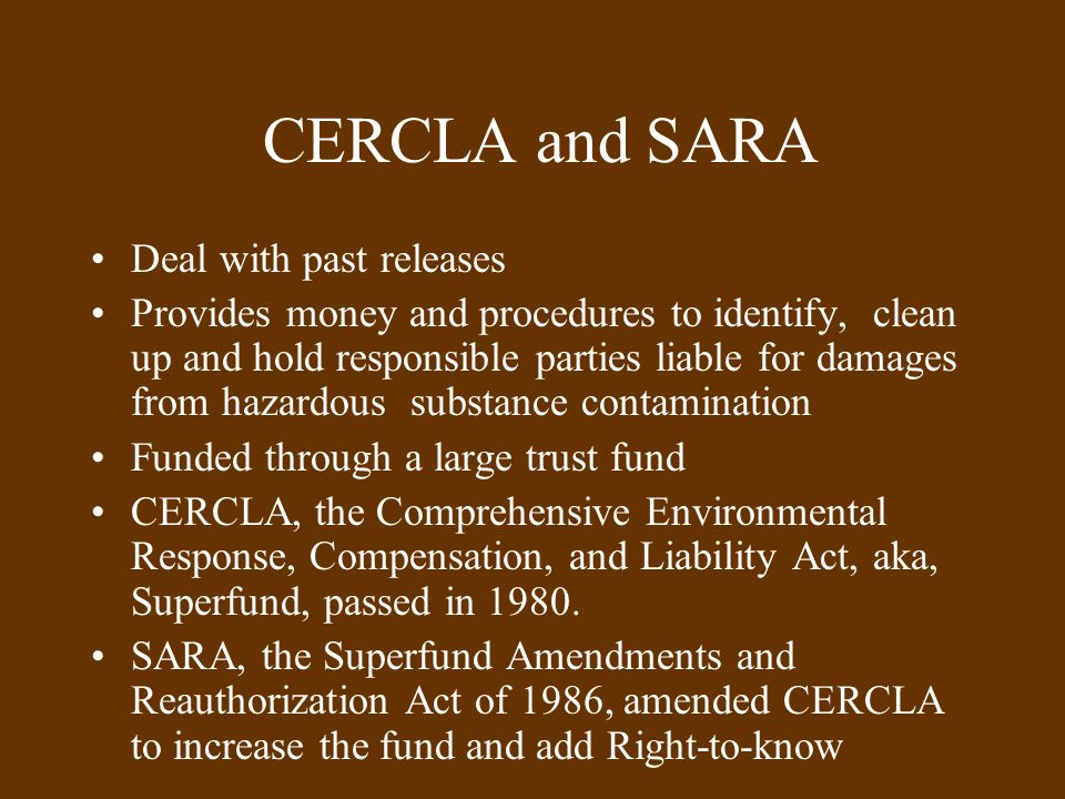 CERCLA and SARA Deal with past releases Provides money and procedures to identify, clean up and hold responsible parties liable for damages from hazardous substance contamination Funded through a large trust fund CERCLA, the Comprehensive Environmental Response, Compensation, and Liability Act, aka, Superfund, passed in 1980.
