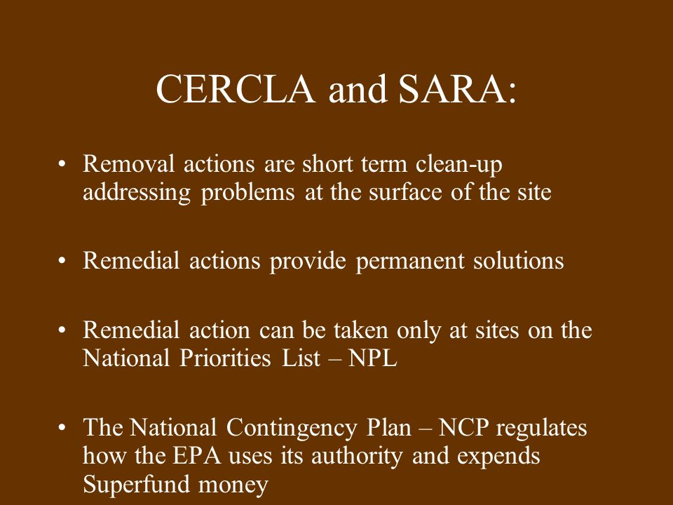 CERCLA and SARA: Removal actions are short term clean-up addressing problems at the surface of the site Remedial actions provide permanent solutions Remedial action can be taken only at sites on the National Priorities List – NPL The National Contingency Plan – NCP regulates how the EPA uses its authority and expends Superfund money