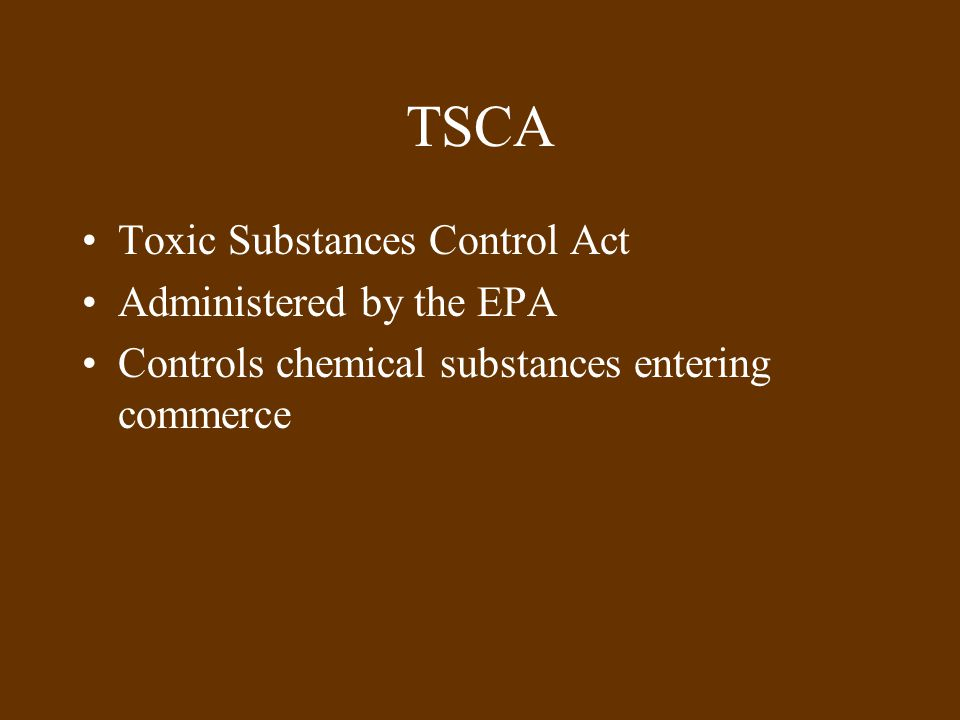 TSCA Toxic Substances Control Act Administered by the EPA Controls chemical substances entering commerce