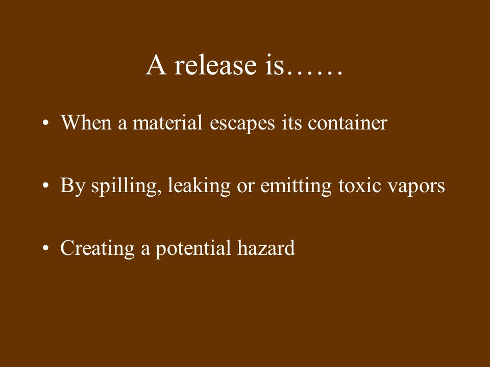 A release is…… When a material escapes its container By spilling, leaking or emitting toxic vapors Creating a potential hazard