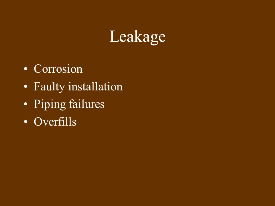Leakage Corrosion Faulty installation Piping failures Overfills