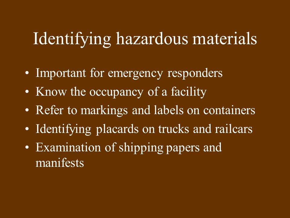 Identifying hazardous materials Important for emergency responders Know the occupancy of a facility Refer to markings and labels on containers Identifying placards on trucks and railcars Examination of shipping papers and manifests