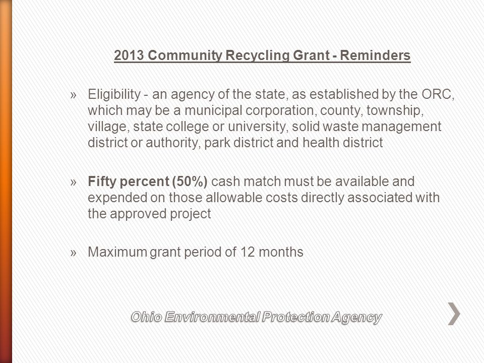 2013 Community Recycling Grant - Reminders »Eligibility - an agency of the state, as established by the ORC, which may be a municipal corporation, county, township, village, state college or university, solid waste management district or authority, park district and health district »Fifty percent (50%) cash match must be available and expended on those allowable costs directly associated with the approved project »Maximum grant period of 12 months