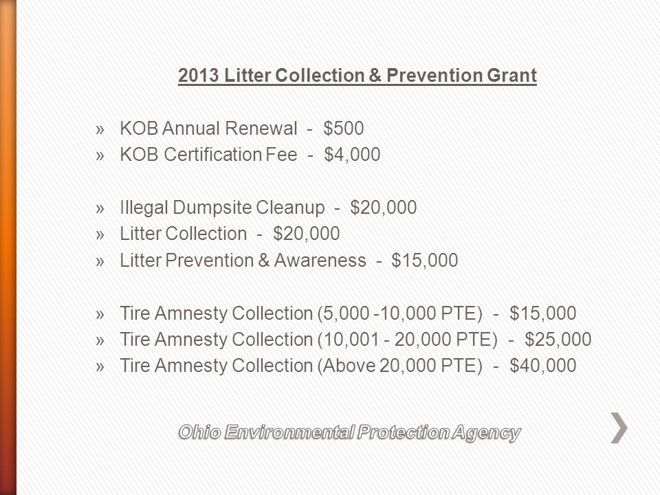 2013 Litter Collection & Prevention Grant »KOB Annual Renewal - $500 »KOB Certification Fee - $4,000 »Illegal Dumpsite Cleanup - $20,000 »Litter Collection - $20,000 »Litter Prevention & Awareness - $15,000 »Tire Amnesty Collection (5,000 -10,000 PTE) - $15,000 »Tire Amnesty Collection (10,001 - 20,000 PTE) - $25,000 »Tire Amnesty Collection (Above 20,000 PTE) - $40,000