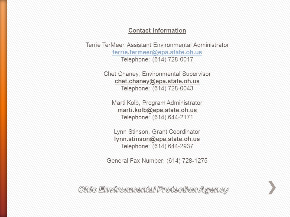 Contact Information Terrie TerMeer, Assistant Environmental Administrator terrie.termeer@epa.state.oh.us Telephone: (614) 728-0017 Chet Chaney, Environmental Supervisor chet.chaney@epa.state.oh.us Telephone: (614) 728-0043 Marti Kolb, Program Administrator marti.kolb@epa.state.oh.us Telephone: (614) 644-2171 Lynn Stinson, Grant Coordinator lynn.stinson@epa.state.oh.us Telephone: (614) 644-2937 General Fax Number: (614) 728-1275