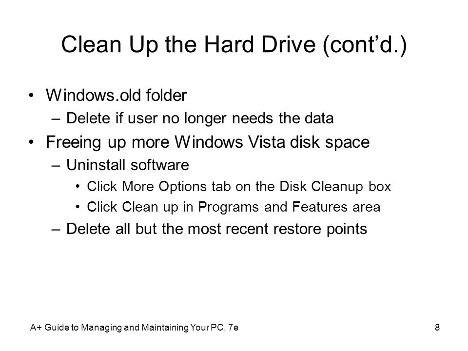Defrag the Hard Drive Fragmentation –Files fragmented in segments all over the drive Reasons to defragment –Read-write head moves all over to retrieve a file –Data-recovery utilities may not work Defragment when user not using the PC Vista default –Automatic defrag every Wednesday at 1:00 AM Defrag a healthy drive with 15% free space A+ Guide to Managing and Maintaining Your PC, 7e9