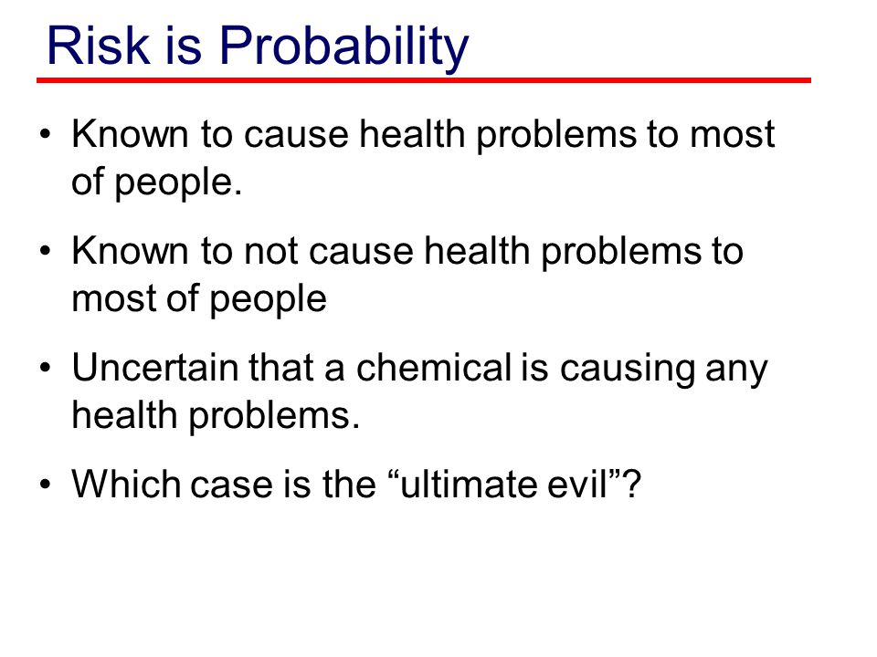 Risk is Probability Known to cause health problems to most of people. Known to not cause health problems to most of people Uncertain that a chemical i