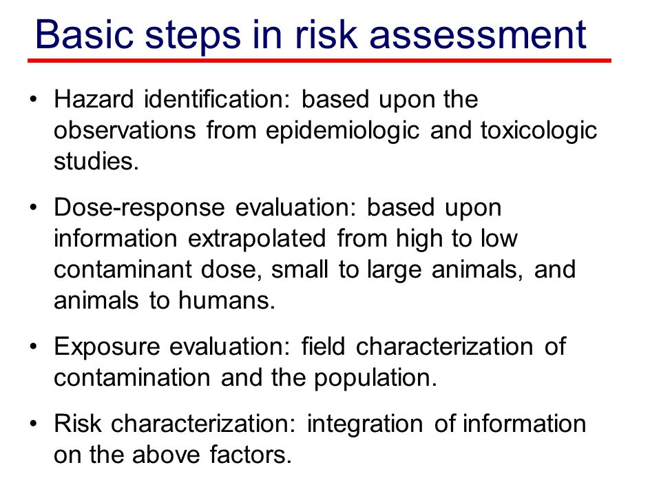 Basic steps in risk assessment Hazard identification: based upon the observations from epidemiologic and toxicologic studies. Dose-response evaluation