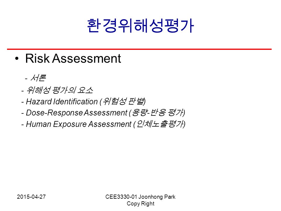 2015-04-27CEE3330-01 Joonhong Park Copy Right 환경위해성평가 Risk Assessment - 서론 - 위해성 평가의 요소 - Hazard Identification ( 위험성 판별 ) - Dose-Response Assessment
