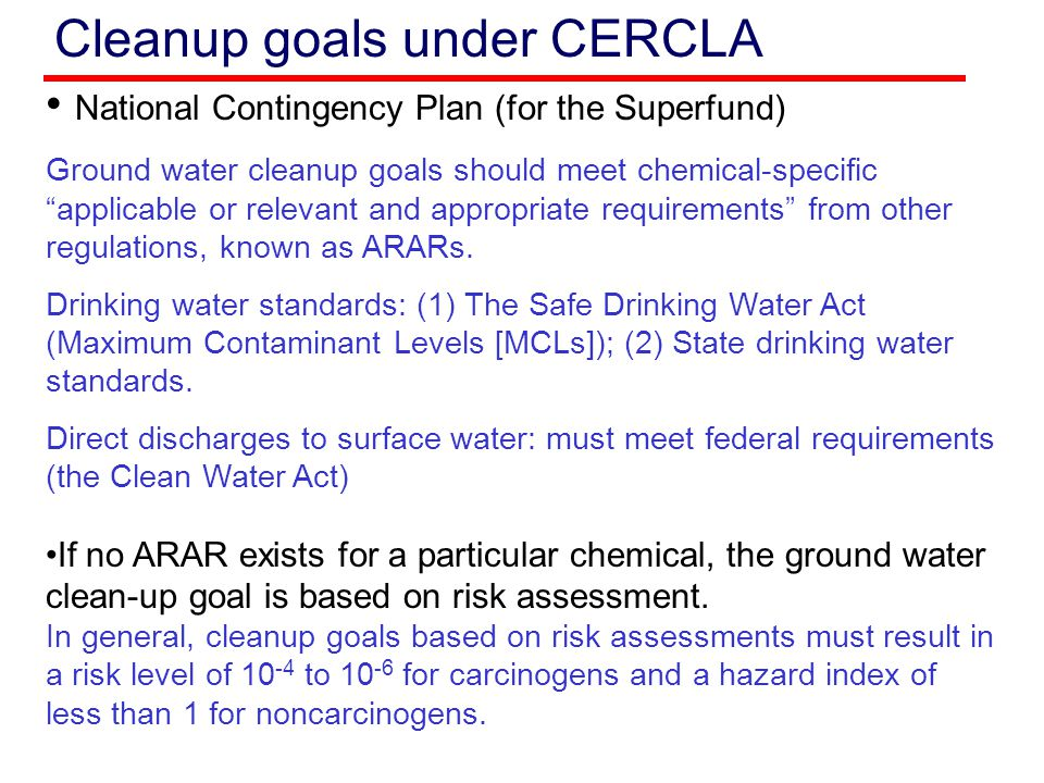 Cleanup goals under CERCLA Cleanup goals may be higher than MCLs if the aquifer is not useable for drinking (1) Aquifers cannot supply drinking water to a well or spring sufficient for the needs of an average family; (2) Ground waters are saline (more than 10g/L total dissolved solids) (3) Aquifers are otherwise contaminated from other sources beyond restoration using reasonable techniques.
