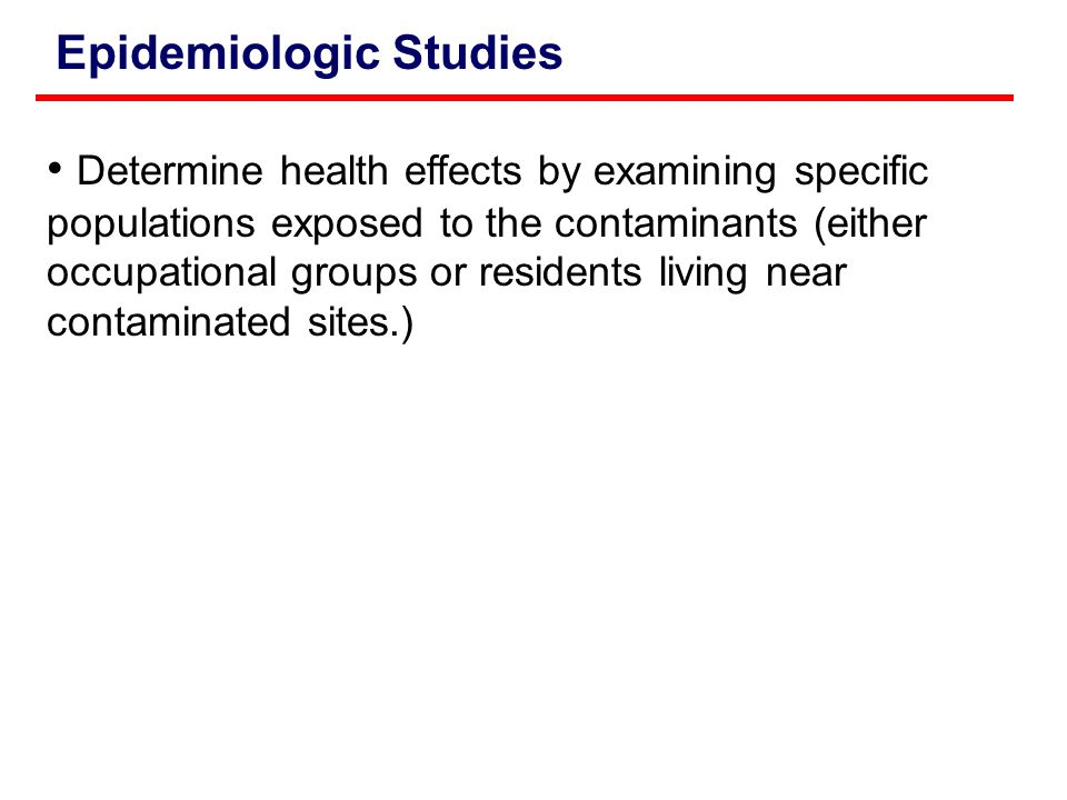 Epidemiologic Studies Determine health effects by examining specific populations exposed to the contaminants (either occupational groups or residents living near contaminated sites.)