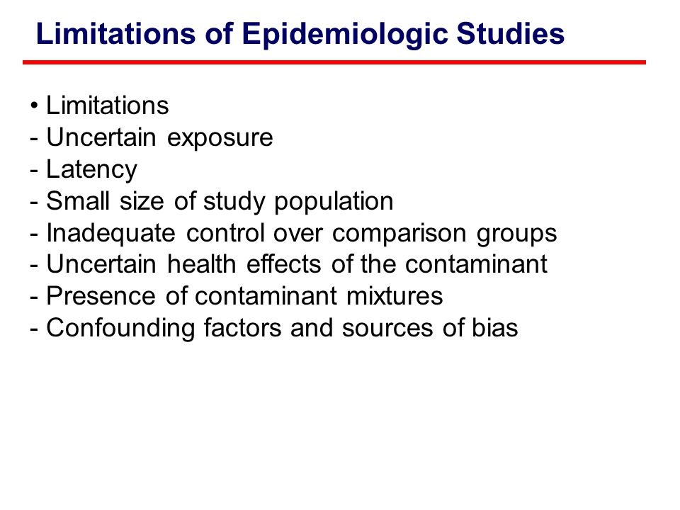 Limitations of Epidemiologic Studies Limitations - Uncertain exposure - Latency - Small size of study population - Inadequate control over comparison