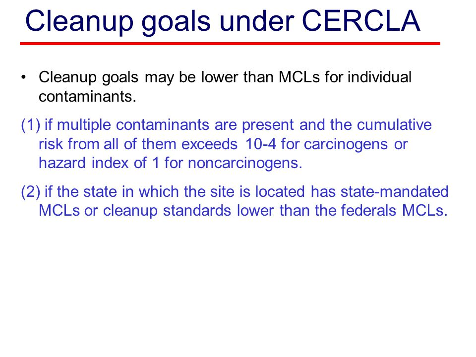 Cleanup goals under CERCLA Cleanup goals may be lower than MCLs for individual contaminants. (1) if multiple contaminants are present and the cumulati