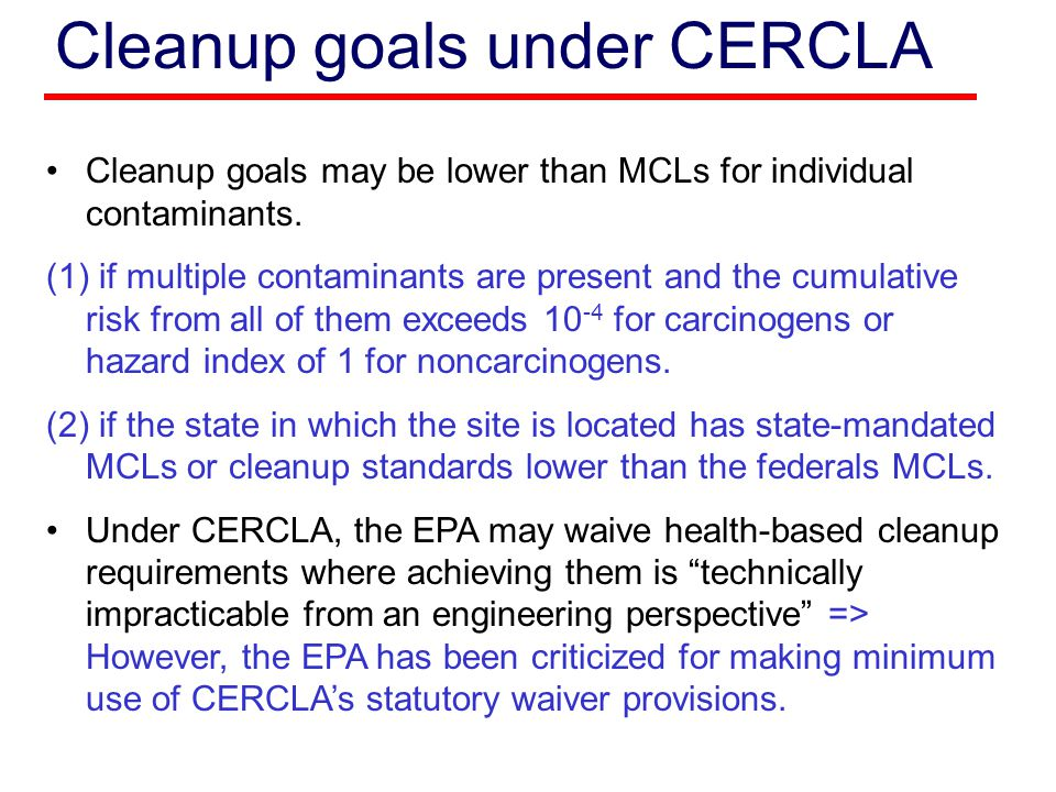 Cleanup goals under CERCLA Cleanup goals may be lower than MCLs for individual contaminants.