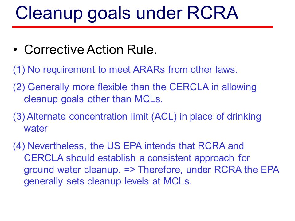 Cleanup goals under RCRA Corrective Action Rule. (1) No requirement to meet ARARs from other laws. (2) Generally more flexible than the CERCLA in allo
