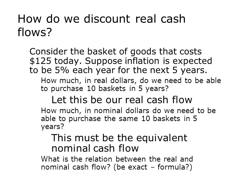 How do we discount real cash flows?  Consider the basket of goods that costs $125 today. Suppose inflation is expected to be 5% each year for the nex