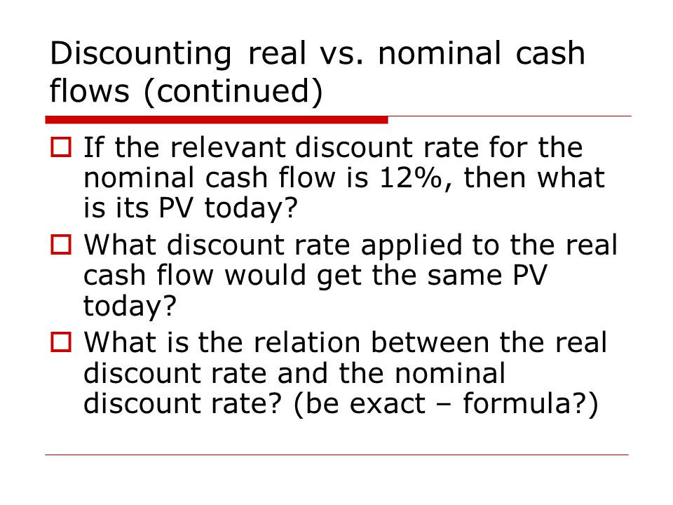 Discounting real vs. nominal cash flows (continued)  If the relevant discount rate for the nominal cash flow is 12%, then what is its PV today?  Wha