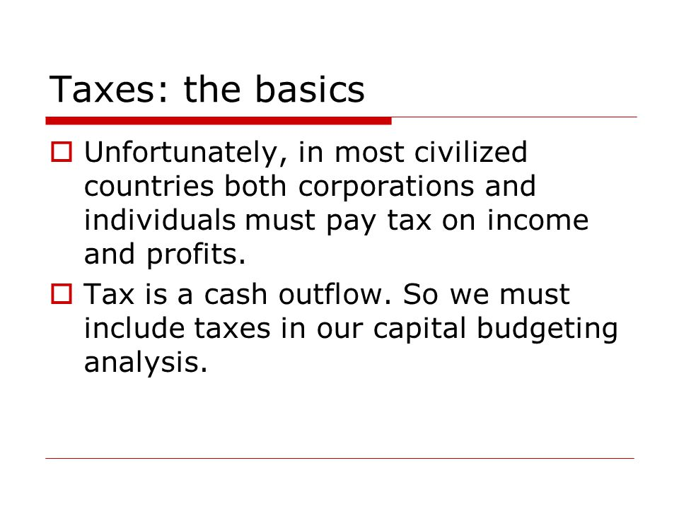 Taxes: the basics  Unfortunately, in most civilized countries both corporations and individuals must pay tax on income and profits.  Tax is a cash o
