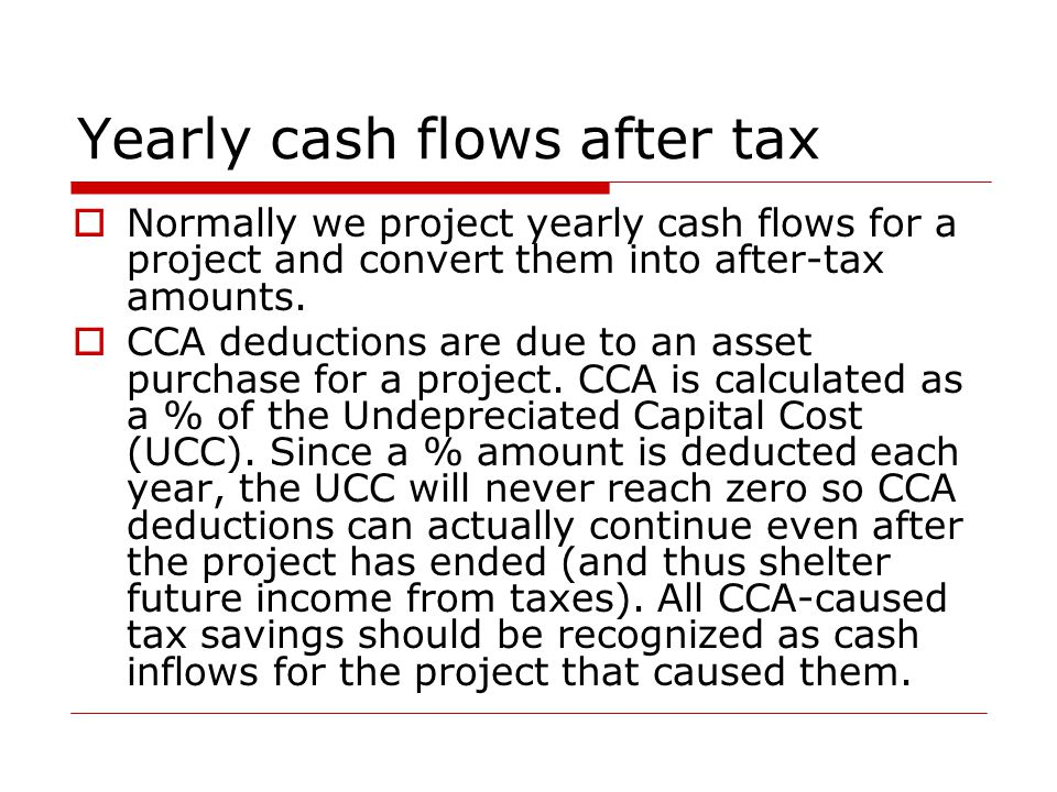 Yearly cash flows after tax  Normally we project yearly cash flows for a project and convert them into after-tax amounts.  CCA deductions are due to
