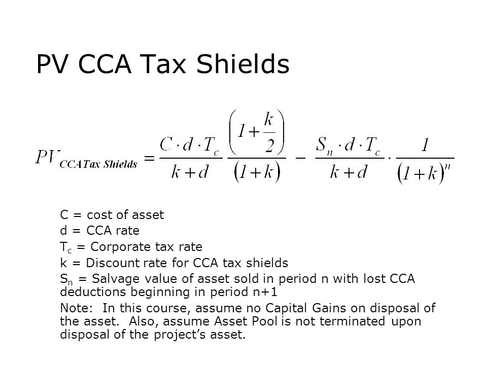 PV CCA Tax Shields  C = cost of asset  d = CCA rate  T c = Corporate tax rate  k = Discount rate for CCA tax shields  S n = Salvage value of asse