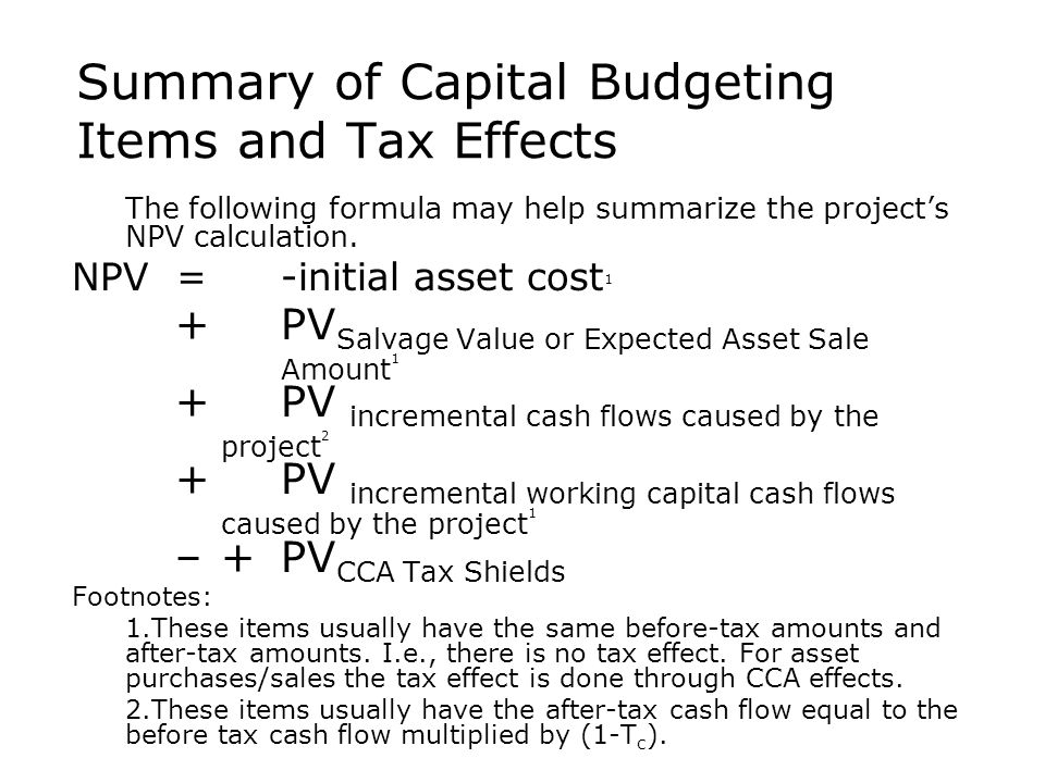 Summary of Capital Budgeting Items and Tax Effects  The following formula may help summarize the project's NPV calculation. NPV = -initial asset cost