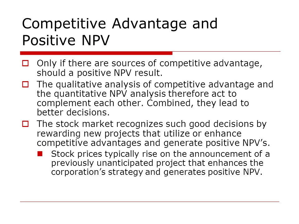 Competitive Advantage and Positive NPV  Only if there are sources of competitive advantage, should a positive NPV result.  The qualitative analysis