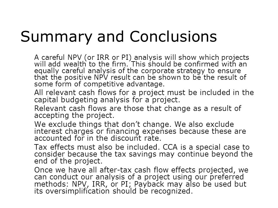Summary and Conclusions  A careful NPV (or IRR or PI) analysis will show which projects will add wealth to the firm. This should be confirmed with an