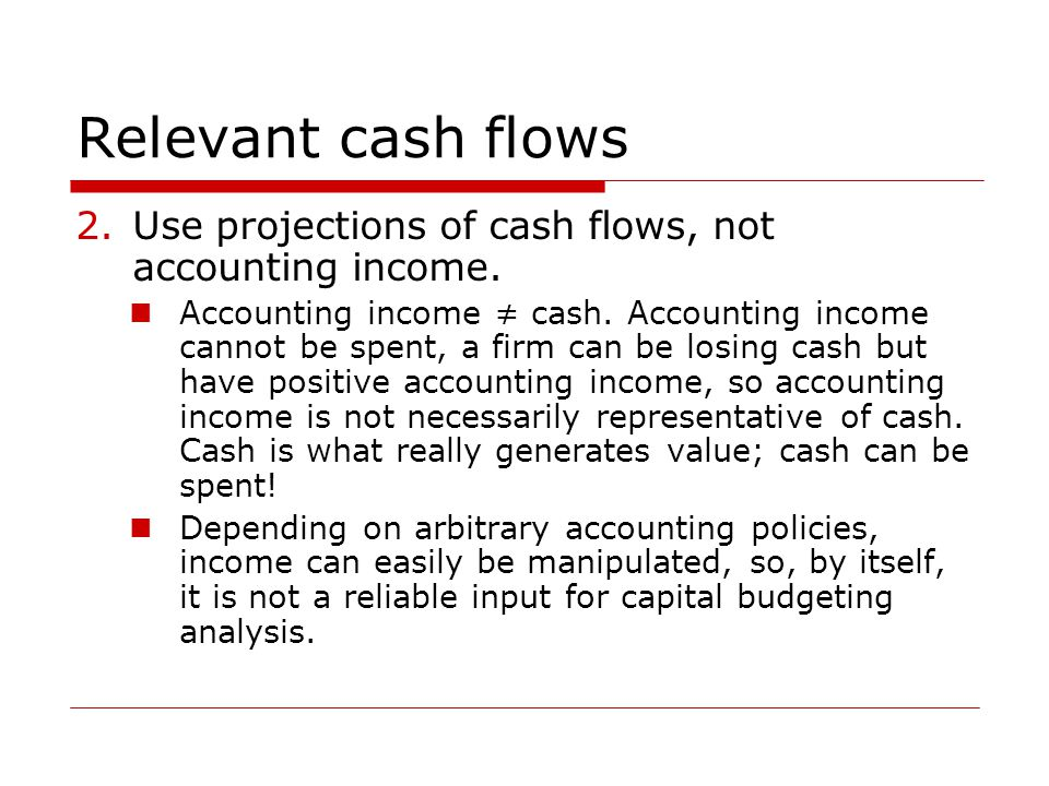 Relevant cash flows 2.Use projections of cash flows, not accounting income. Accounting income ≠ cash. Accounting income cannot be spent, a firm can be