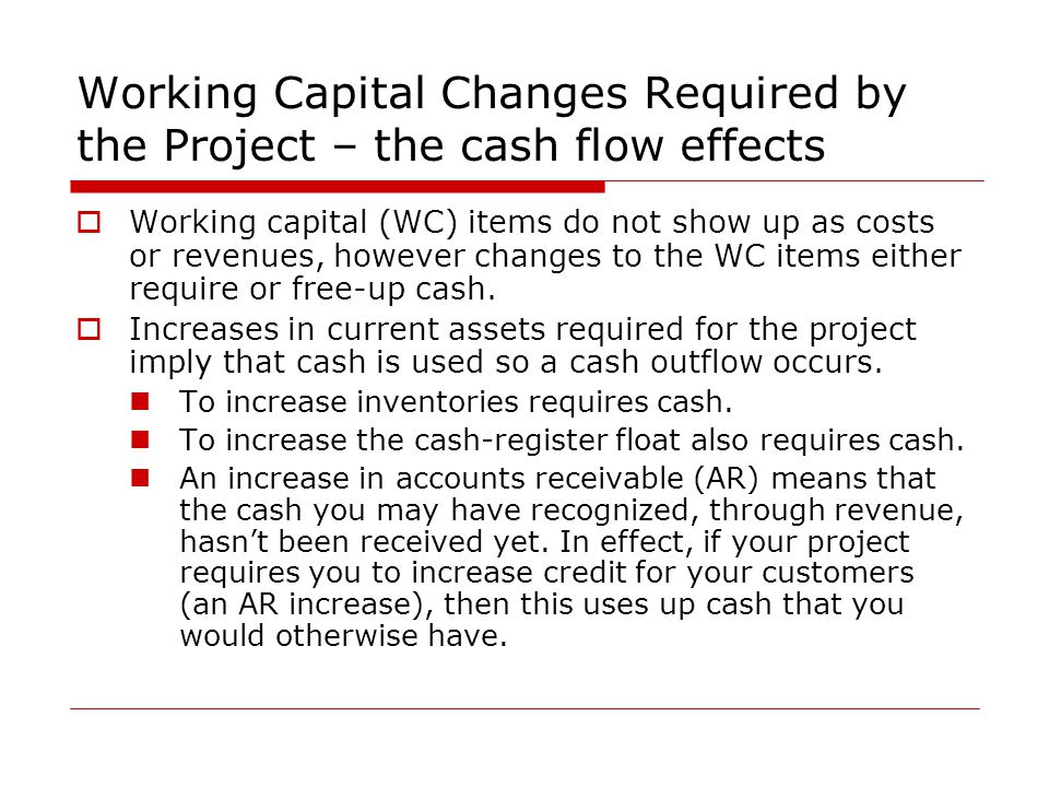Working Capital Changes Required by the Project – the cash flow effects  Working capital (WC) items do not show up as costs or revenues, however chan