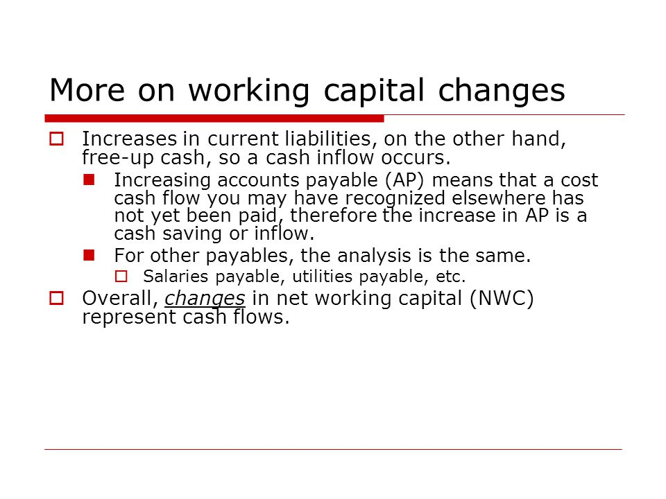 More on working capital changes  Increases in current liabilities, on the other hand, free-up cash, so a cash inflow occurs. Increasing accounts paya