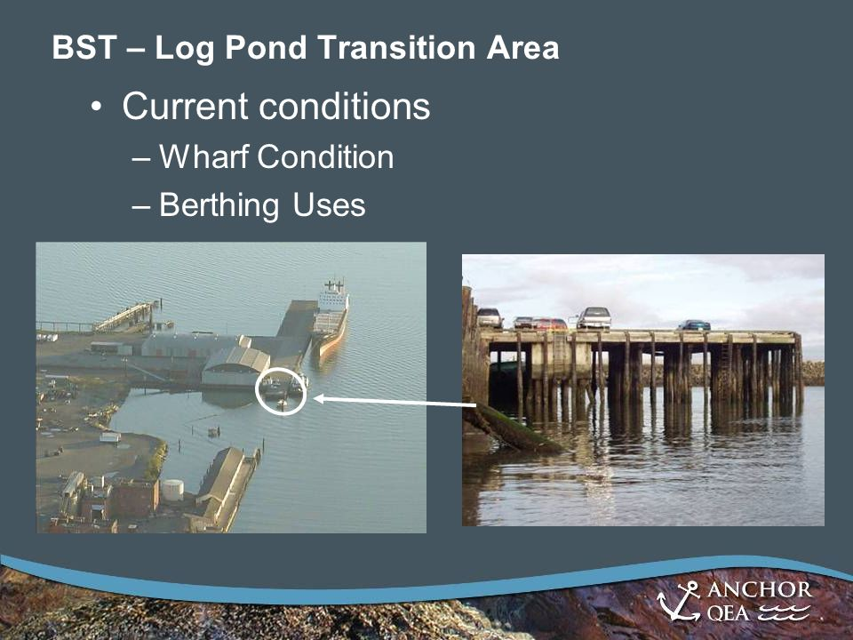 BST – Log Pond Transition Area Current conditions –Wharf Condition –Berthing Uses