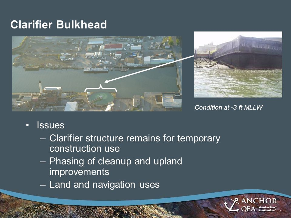 Clarifier Bulkhead Issues –Clarifier structure remains for temporary construction use –Phasing of cleanup and upland improvements –Land and navigation uses Condition at -3 ft MLLW