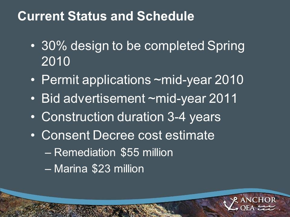 Current Status and Schedule 30% design to be completed Spring 2010 Permit applications ~mid-year 2010 Bid advertisement ~mid-year 2011 Construction duration 3-4 years Consent Decree cost estimate –Remediation $55 million –Marina $23 million
