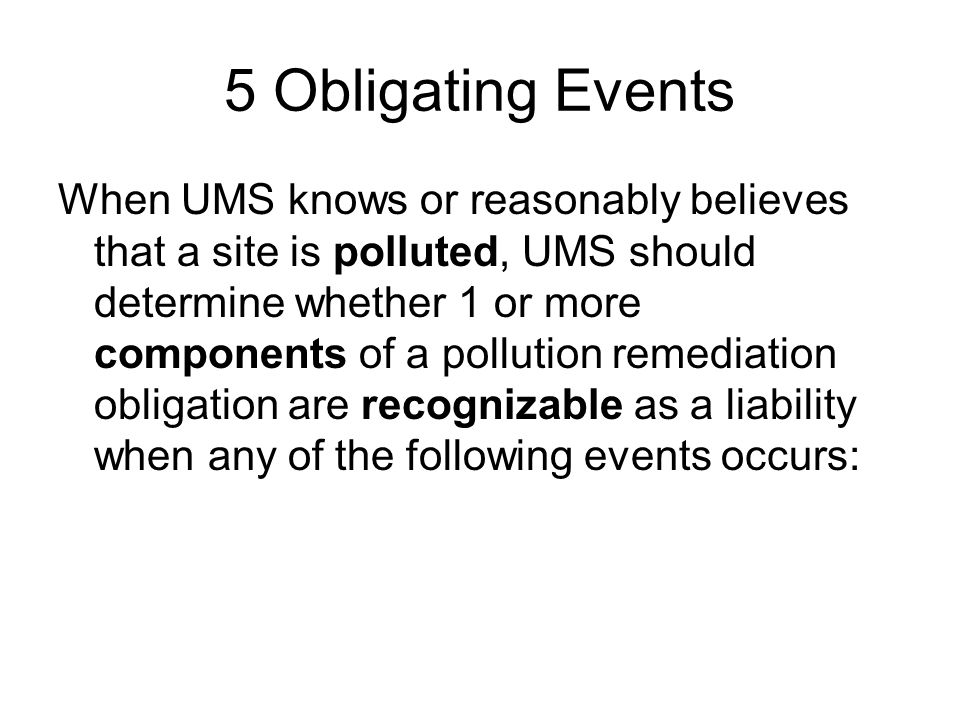 5 Obligating Events When UMS knows or reasonably believes that a site is polluted, UMS should determine whether 1 or more components of a pollution remediation obligation are recognizable as a liability when any of the following events occurs: