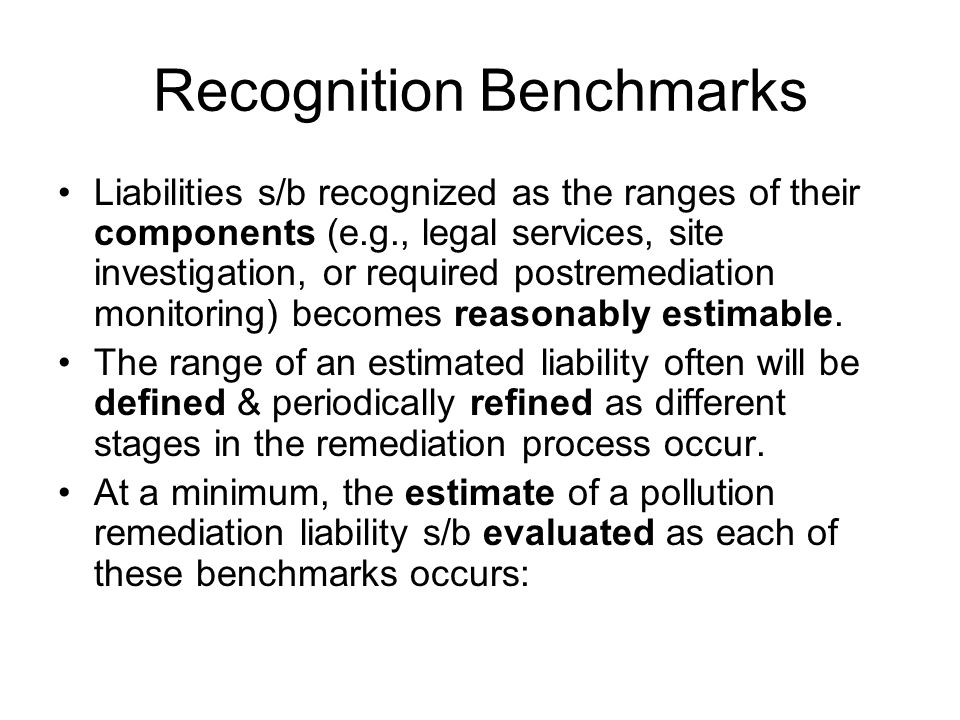 Recognition Benchmarks Liabilities s/b recognized as the ranges of their components (e.g., legal services, site investigation, or required postremediation monitoring) becomes reasonably estimable.