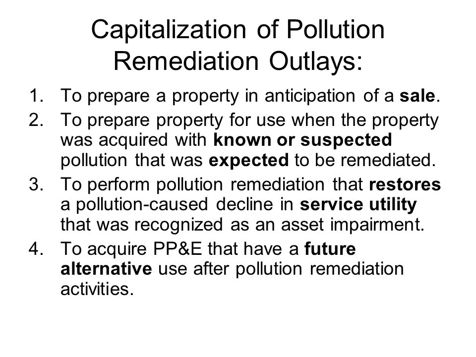 Capitalization of Pollution Remediation Outlays: 1.To prepare a property in anticipation of a sale.
