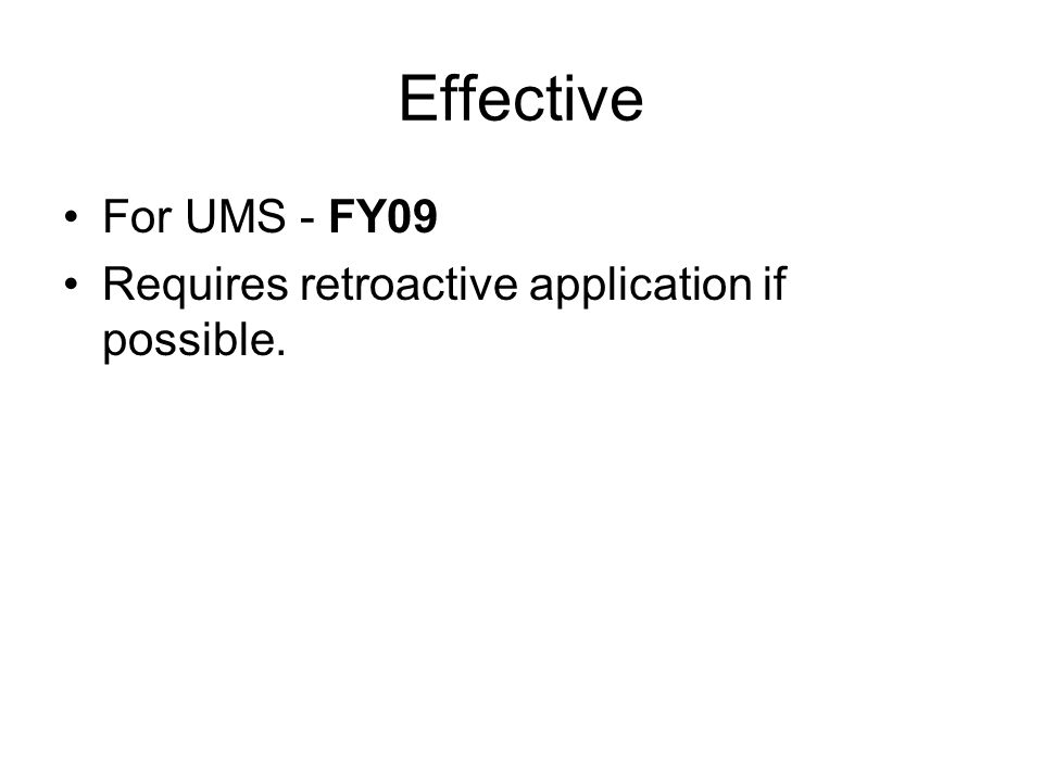 Effective For UMS - FY09 Requires retroactive application if possible.