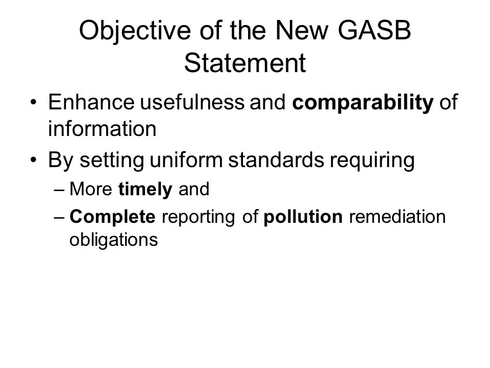 Objective of the New GASB Statement Enhance usefulness and comparability of information By setting uniform standards requiring –More timely and –Complete reporting of pollution remediation obligations