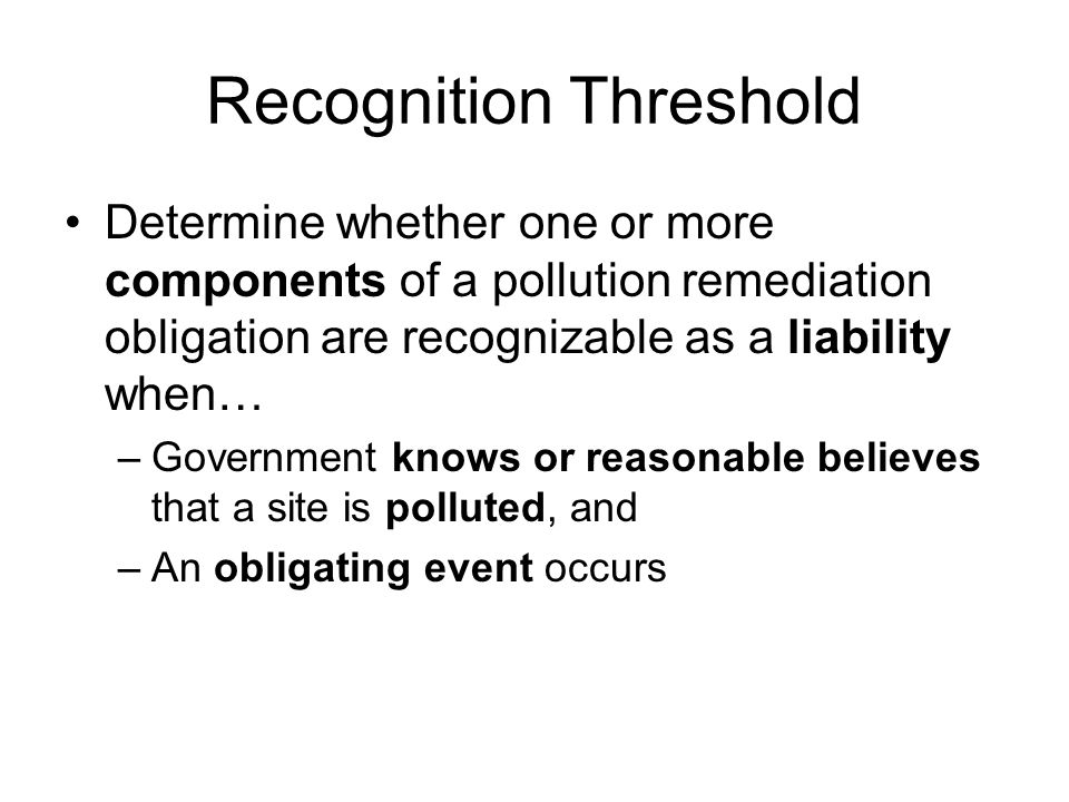 Recognition Threshold Determine whether one or more components of a pollution remediation obligation are recognizable as a liability when… –Government knows or reasonable believes that a site is polluted, and –An obligating event occurs