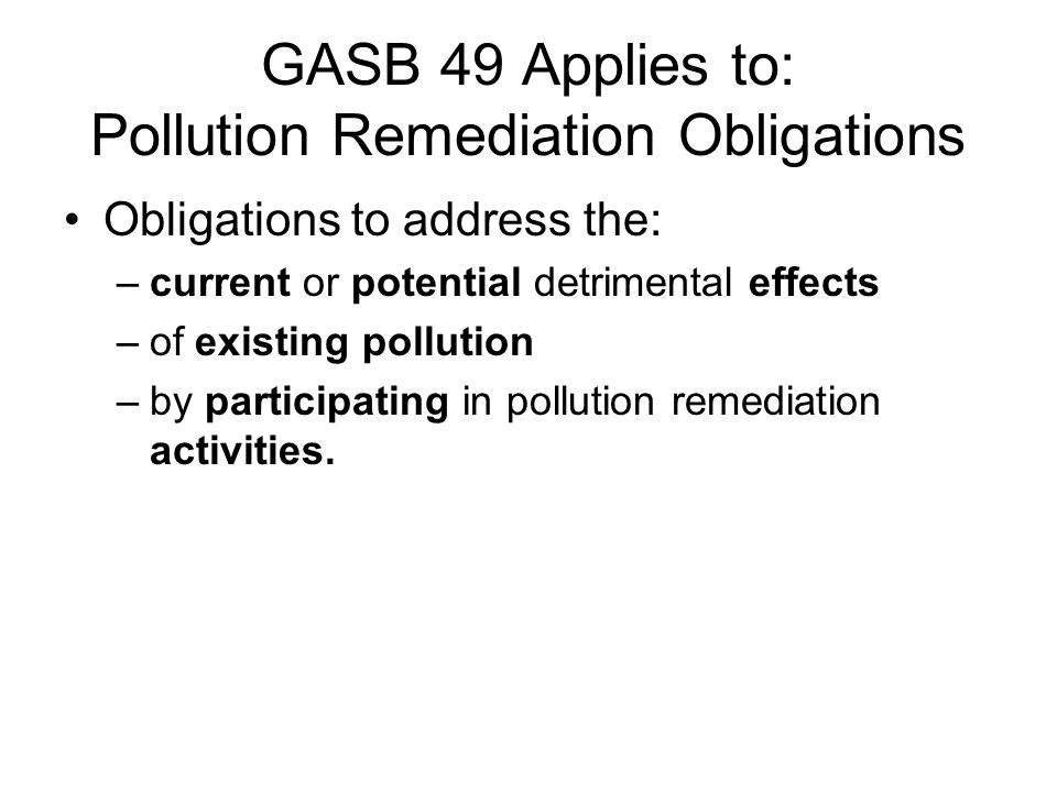 GASB 49 Applies to: Pollution Remediation Obligations Obligations to address the: –current or potential detrimental effects –of existing pollution –by participating in pollution remediation activities.