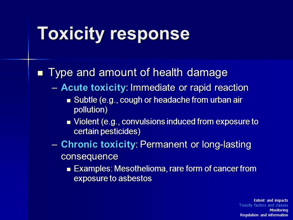 Toxicity response Type and amount of health damage Type and amount of health damage –Acute toxicity: Immediate or rapid reaction Subtle (e.g., cough or headache from urban air pollution) Subtle (e.g., cough or headache from urban air pollution) Violent (e.g., convulsions induced from exposure to certain pesticides) Violent (e.g., convulsions induced from exposure to certain pesticides) –Chronic toxicity: Permanent or long-lasting consequence Examples: Mesothelioma, rare form of cancer from exposure to asbestos Examples: Mesothelioma, rare form of cancer from exposure to asbestos Extent and impacts Toxicity factors and classes Monitoring Regulation and information