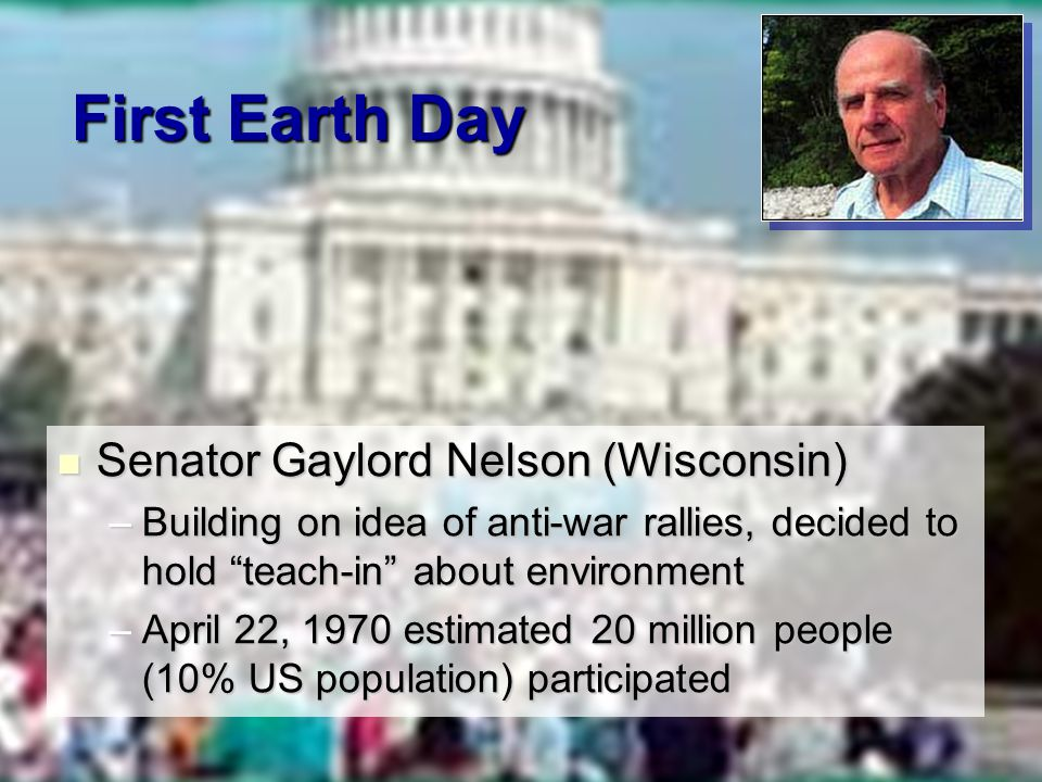 First Earth Day Senator Gaylord Nelson (Wisconsin) Senator Gaylord Nelson (Wisconsin) –Building on idea of anti-war rallies, decided to hold teach-in about environment –April 22, 1970 estimated 20 million people (10% US population) participated