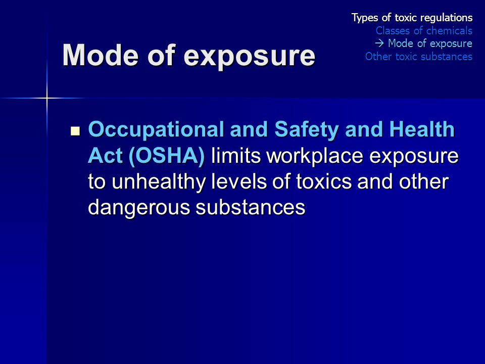 Mode of exposure Occupational and Safety and Health Act (OSHA) limits workplace exposure to unhealthy levels of toxics and other dangerous substances Occupational and Safety and Health Act (OSHA) limits workplace exposure to unhealthy levels of toxics and other dangerous substances Types of toxic regulations Classes of chemicals  Mode of exposure Other toxic substances