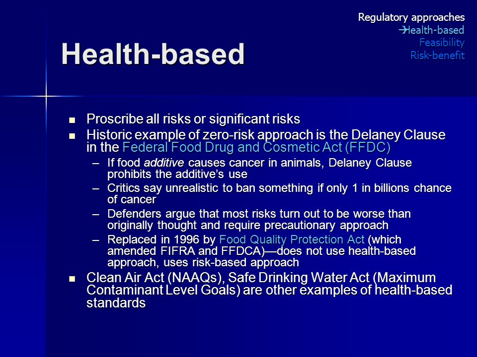 Health-based Proscribe all risks or significant risks Proscribe all risks or significant risks Historic example of zero-risk approach is the Delaney Clause in the Federal Food Drug and Cosmetic Act (FFDC) Historic example of zero-risk approach is the Delaney Clause in the Federal Food Drug and Cosmetic Act (FFDC) –If food additive causes cancer in animals, Delaney Clause prohibits the additive's use –Critics say unrealistic to ban something if only 1 in billions chance of cancer –Defenders argue that most risks turn out to be worse than originally thought and require precautionary approach –Replaced in 1996 by Food Quality Protection Act (which amended FIFRA and FFDCA)—does not use health-based approach, uses risk-based approach Clean Air Act (NAAQs), Safe Drinking Water Act (Maximum Contaminant Level Goals) are other examples of health-based standards Clean Air Act (NAAQs), Safe Drinking Water Act (Maximum Contaminant Level Goals) are other examples of health-based standards Regulatory approaches  Health-based FeasibilityRisk-benefit