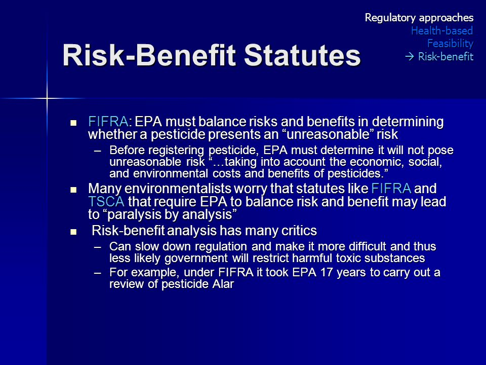Risk-Benefit Statutes FIFRA: EPA must balance risks and benefits in determining whether a pesticide presents an unreasonable risk FIFRA: EPA must balance risks and benefits in determining whether a pesticide presents an unreasonable risk –Before registering pesticide, EPA must determine it will not pose unreasonable risk …taking into account the economic, social, and environmental costs and benefits of pesticides. Many environmentalists worry that statutes like FIFRA and TSCA that require EPA to balance risk and benefit may lead to paralysis by analysis Many environmentalists worry that statutes like FIFRA and TSCA that require EPA to balance risk and benefit may lead to paralysis by analysis Risk-benefit analysis has many critics Risk-benefit analysis has many critics –Can slow down regulation and make it more difficult and thus less likely government will restrict harmful toxic substances –For example, under FIFRA it took EPA 17 years to carry out a review of pesticide Alar Regulatory approaches Health-basedFeasibility  Risk-benefit